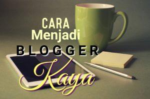 Mau Jadi Blogger Kaya? Ini Caranya