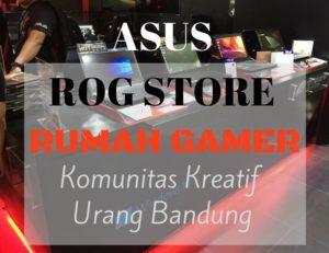 ASUS ROG Store: Rumah Gamer Komunitas Kreatif Urang Bandung