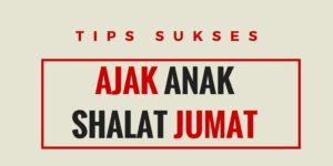 Tips Sukses Ajak Anak Shalat Jumat