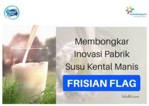 Membongkar Inovasi Pabrik Susu Kental Manis Frisian Flag